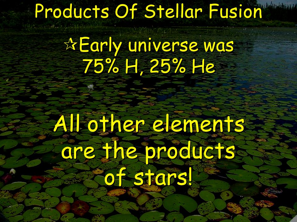 Products Of Stellar Fusion  Early universe was 75% H, 25% He All other elements are the products of stars!