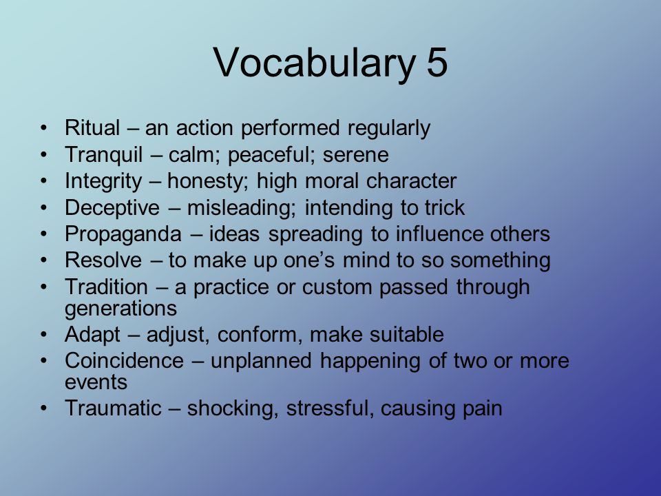 Vocabulary 16 Commotion – a noisy activity; confusion; clamor Emerge – to rise up or come forth; appear Crisis – a time of danger or difficulty; juncture Humane – marked by compassion, sympathy, charitable Plight – an unfavorable condition; dilemma Prevail – triumph, conquer, overcome Robust – full of health and strength, sturdy, strong Scandal – a wrong or immoral action that shocks people; defamation Tactic – a strategy for accomplishing a goal, plan, blueprint Thrive – to be successful; do well; prosper; flourish