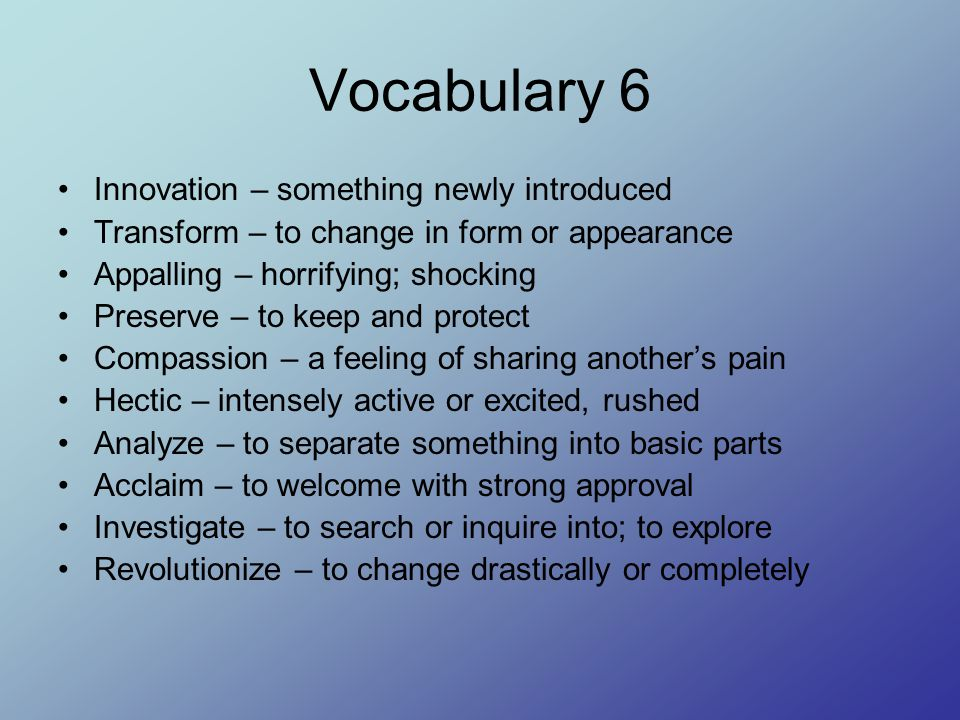 Vocabulary 6 Innovation – something newly introduced Transform – to change in form or appearance Appalling – horrifying; shocking Preserve – to keep and protect Compassion – a feeling of sharing another's pain Hectic – intensely active or excited, rushed Analyze – to separate something into basic parts Acclaim – to welcome with strong approval Investigate – to search or inquire into; to explore Revolutionize – to change drastically or completely