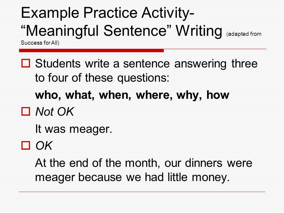 Example Practice Activity- Meaningful Sentence Writing (adapted from Success for All)  Students write a sentence answering three to four of these questions: who, what, when, where, why, how  Not OK It was meager.
