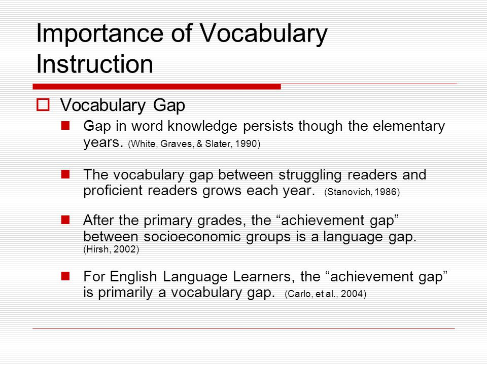 Importance of Vocabulary Instruction  Vocabulary Gap Gap in word knowledge persists though the elementary years.