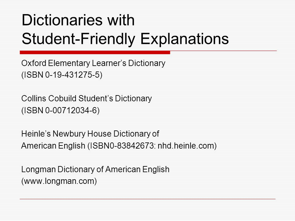 Dictionaries with Student-Friendly Explanations Oxford Elementary Learner's Dictionary (ISBN 0-19-431275-5) Collins Cobuild Student's Dictionary (ISBN 0-00712034-6) Heinle's Newbury House Dictionary of American English (ISBN0-83842673: nhd.heinle.com) Longman Dictionary of American English (www.longman.com)