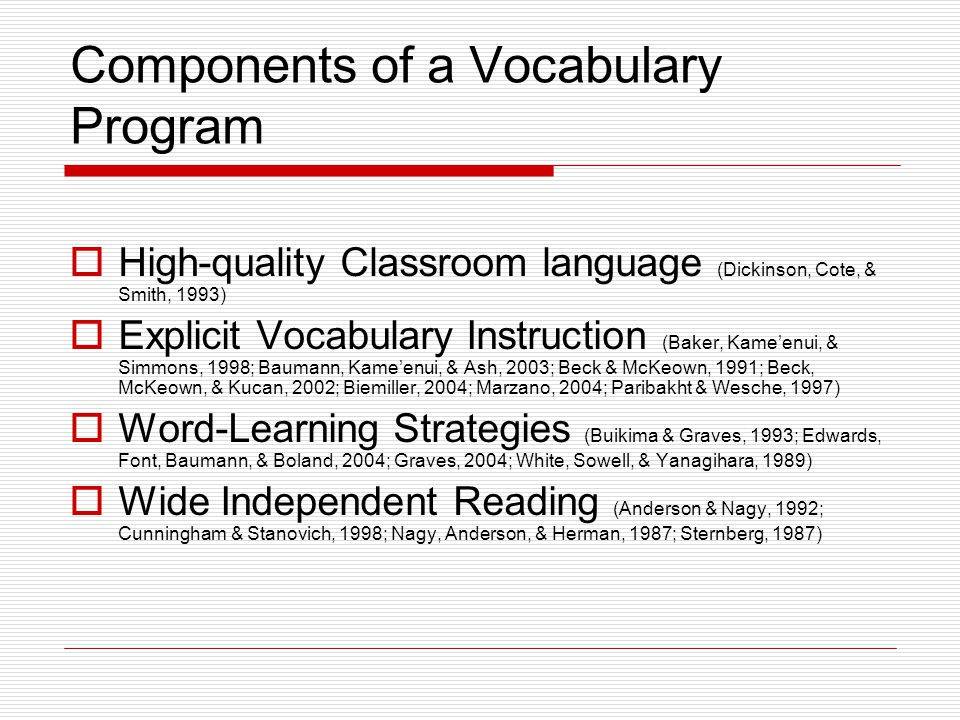 Components of a Vocabulary Program  High-quality Classroom language (Dickinson, Cote, & Smith, 1993)  Explicit Vocabulary Instruction (Baker, Kame'enui, & Simmons, 1998; Baumann, Kame'enui, & Ash, 2003; Beck & McKeown, 1991; Beck, McKeown, & Kucan, 2002; Biemiller, 2004; Marzano, 2004; Paribakht & Wesche, 1997)  Word-Learning Strategies (Buikima & Graves, 1993; Edwards, Font, Baumann, & Boland, 2004; Graves, 2004; White, Sowell, & Yanagihara, 1989)  Wide Independent Reading (Anderson & Nagy, 1992; Cunningham & Stanovich, 1998; Nagy, Anderson, & Herman, 1987; Sternberg, 1987)