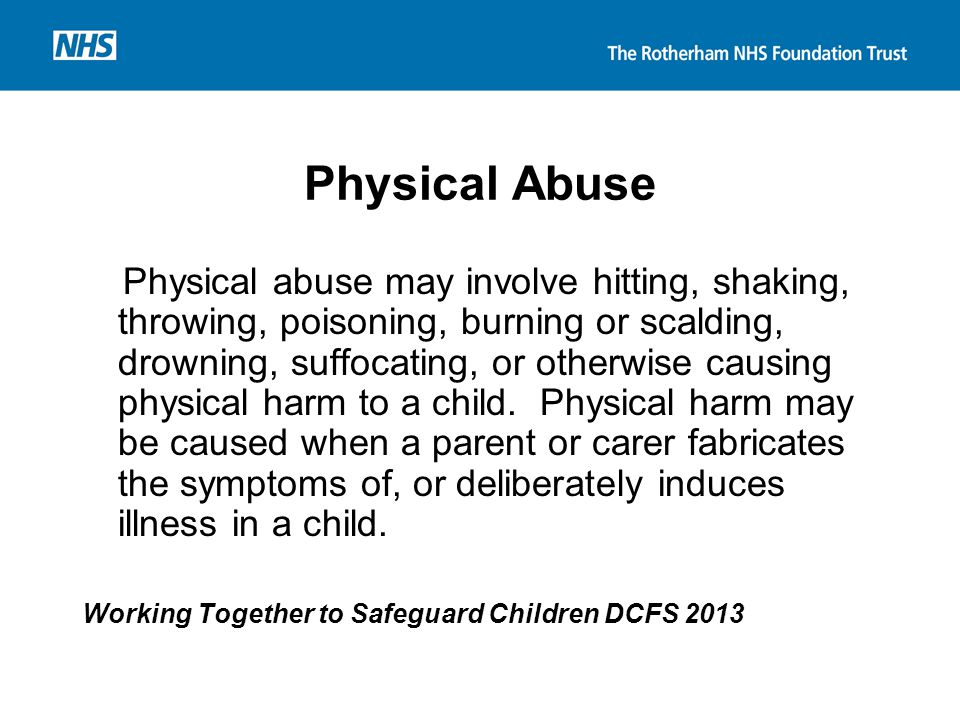 Physical Abuse Physical abuse may involve hitting, shaking, throwing, poisoning, burning or scalding, drowning, suffocating, or otherwise causing phys
