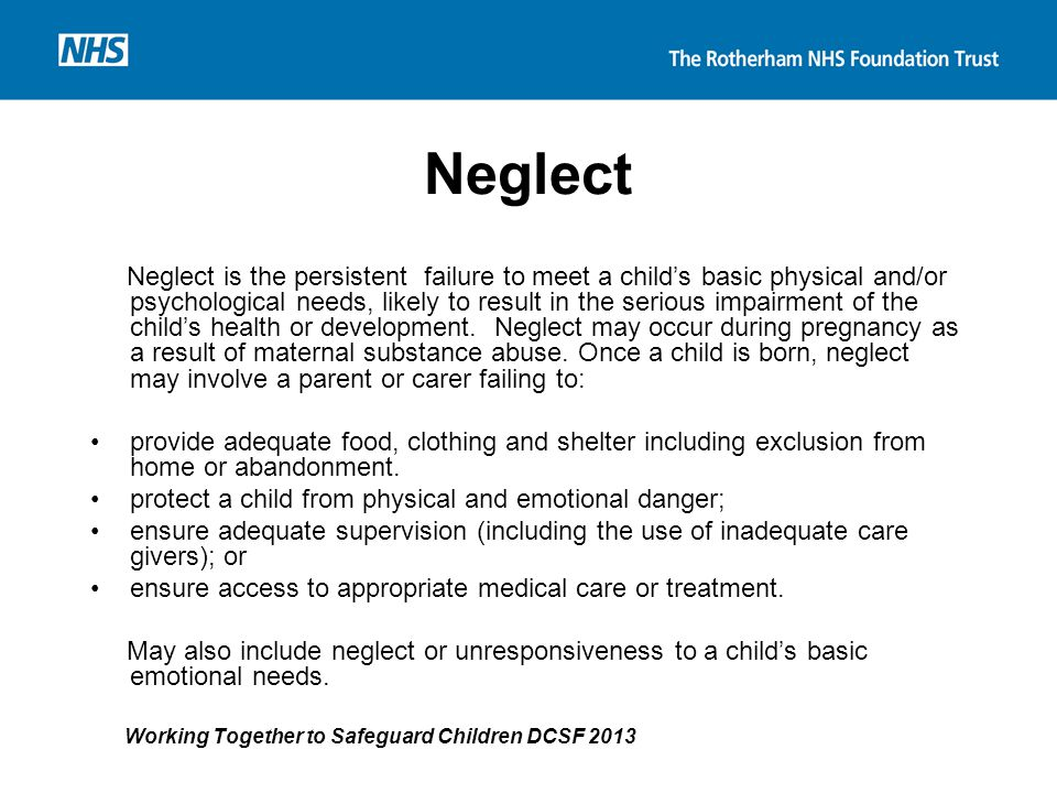 Neglect Neglect is the persistent failure to meet a child's basic physical and/or psychological needs, likely to result in the serious impairment of t