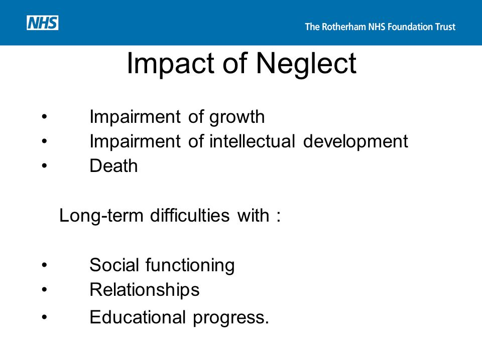 Impact of Neglect Impairment of growth Impairment of intellectual development Death Long-term difficulties with : Social functioning Relationships Edu