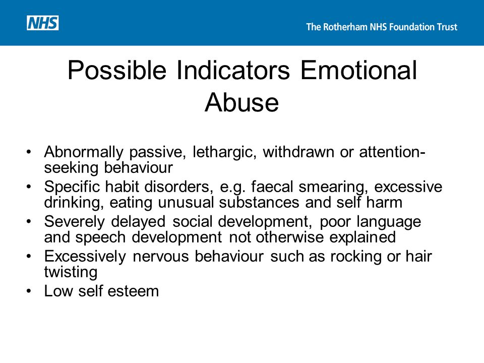 Possible Indicators Emotional Abuse Abnormally passive, lethargic, withdrawn or attention- seeking behaviour Specific habit disorders, e.g. faecal sme