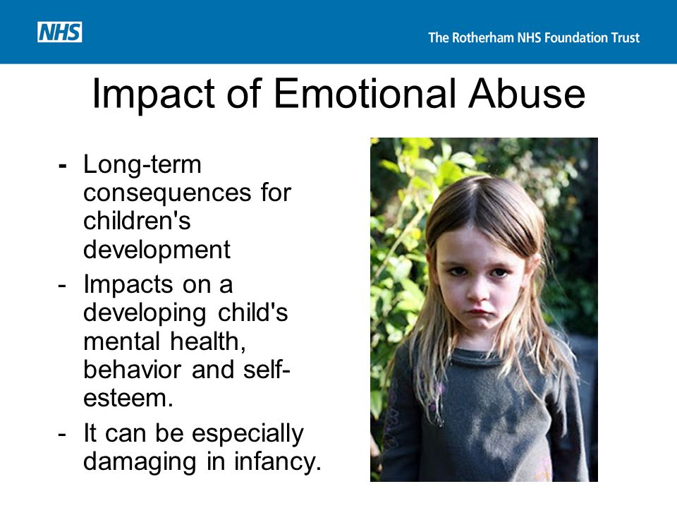 Impact of Emotional Abuse -Long-term consequences for children's development -Impacts on a developing child's mental health, behavior and self- esteem