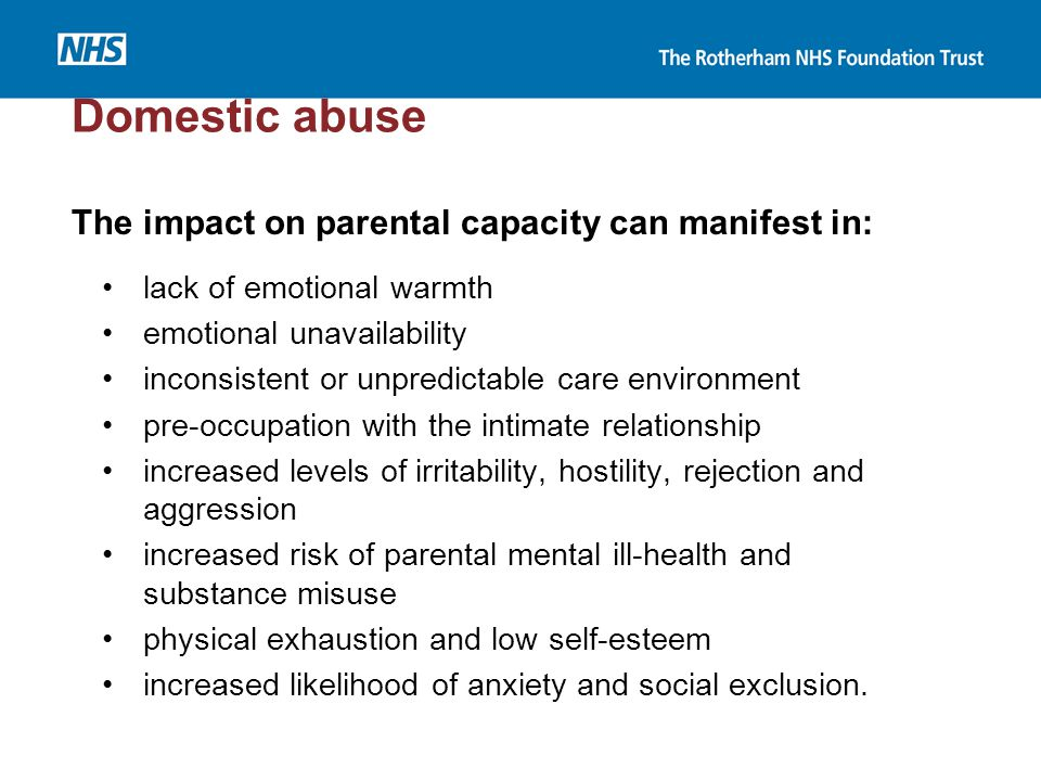 Domestic abuse The impact on parental capacity can manifest in: lack of emotional warmth emotional unavailability inconsistent or unpredictable care e