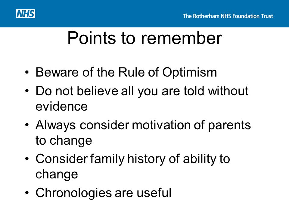 Points to remember Beware of the Rule of Optimism Do not believe all you are told without evidence Always consider motivation of parents to change Con