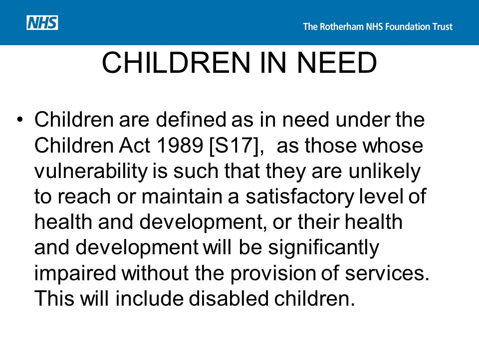 CHILDREN IN NEED Children are defined as in need under the Children Act 1989 [S17], as those whose vulnerability is such that they are unlikely to rea