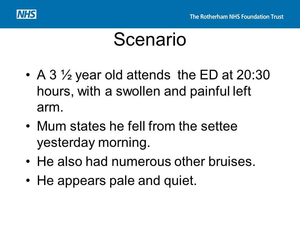 Scenario A 3 ½ year old attends the ED at 20:30 hours, with a swollen and painful left arm. Mum states he fell from the settee yesterday morning. He a