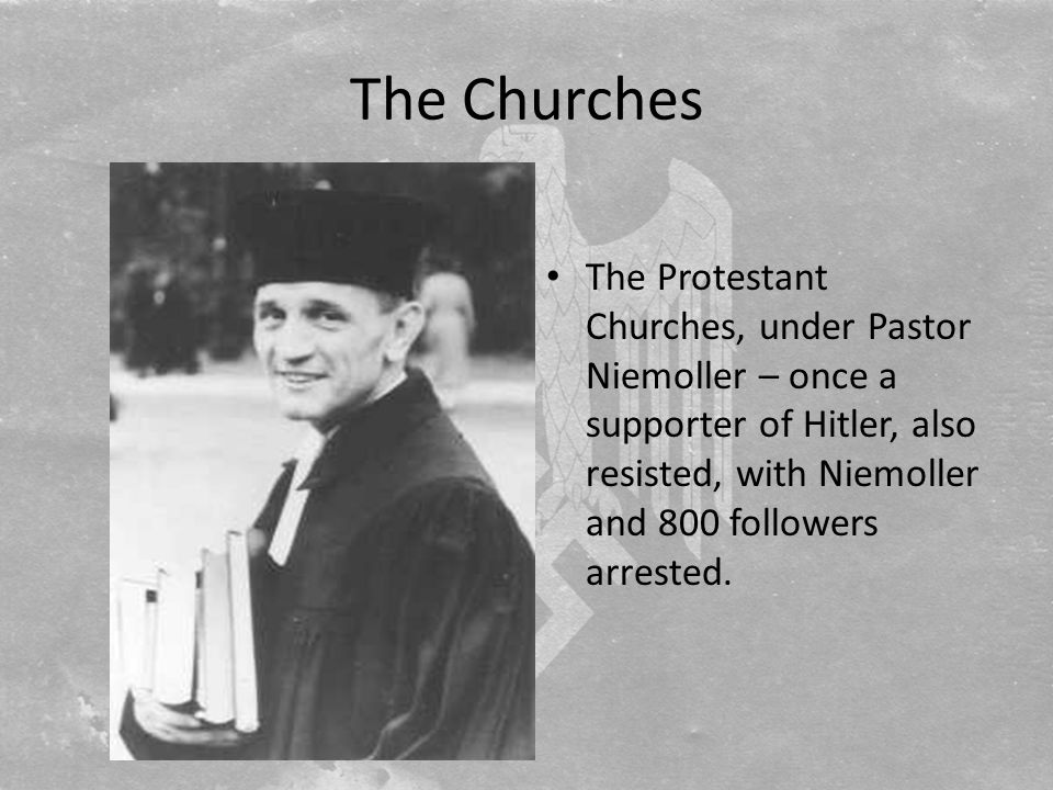 The Churches The Protestant Churches, under Pastor Niemoller – once a supporter of Hitler, also resisted, with Niemoller and 800 followers arrested.