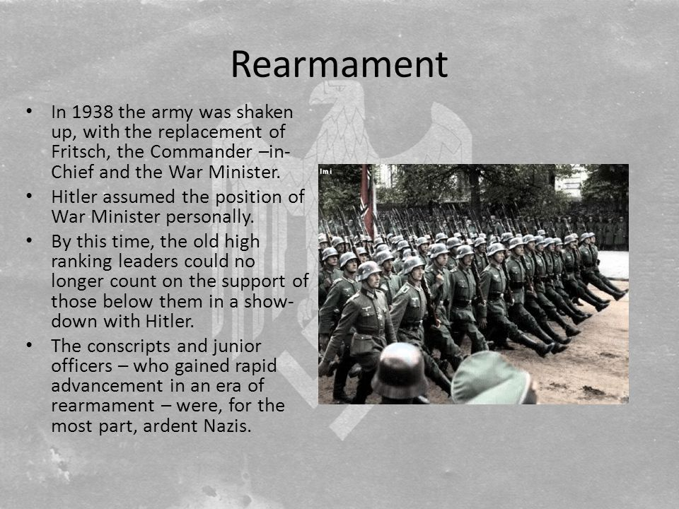Rearmament In 1938 the army was shaken up, with the replacement of Fritsch, the Commander –in- Chief and the War Minister.