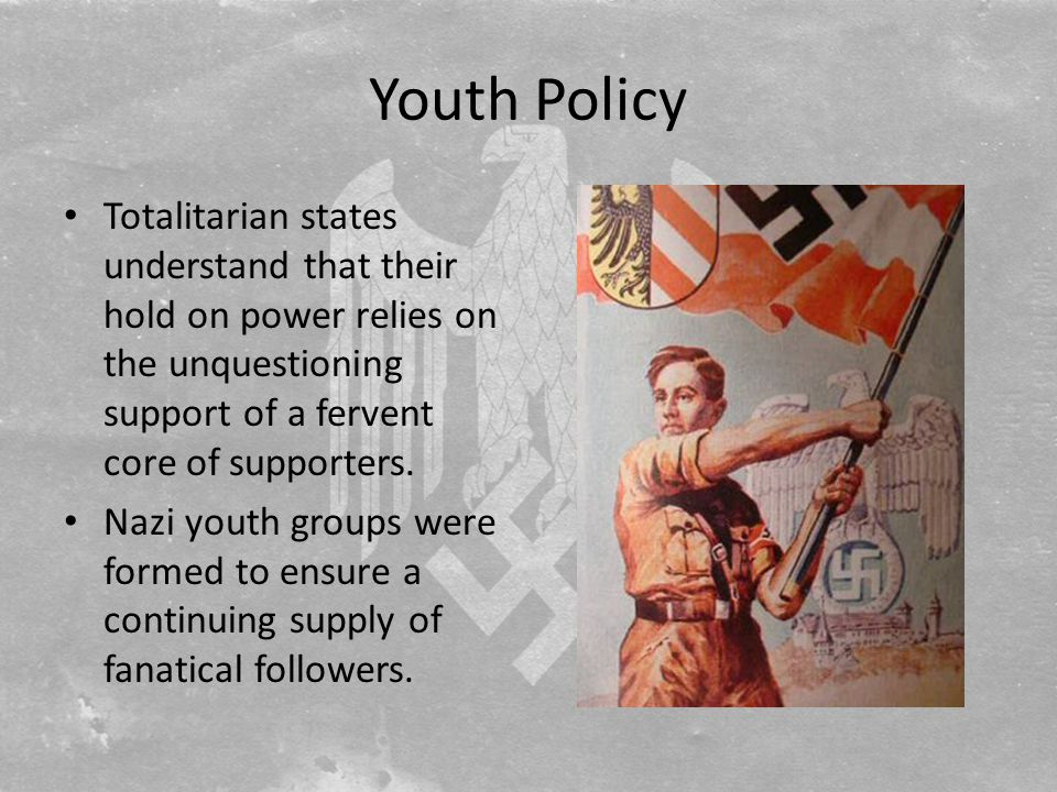 Youth Policy Totalitarian states understand that their hold on power relies on the unquestioning support of a fervent core of supporters.