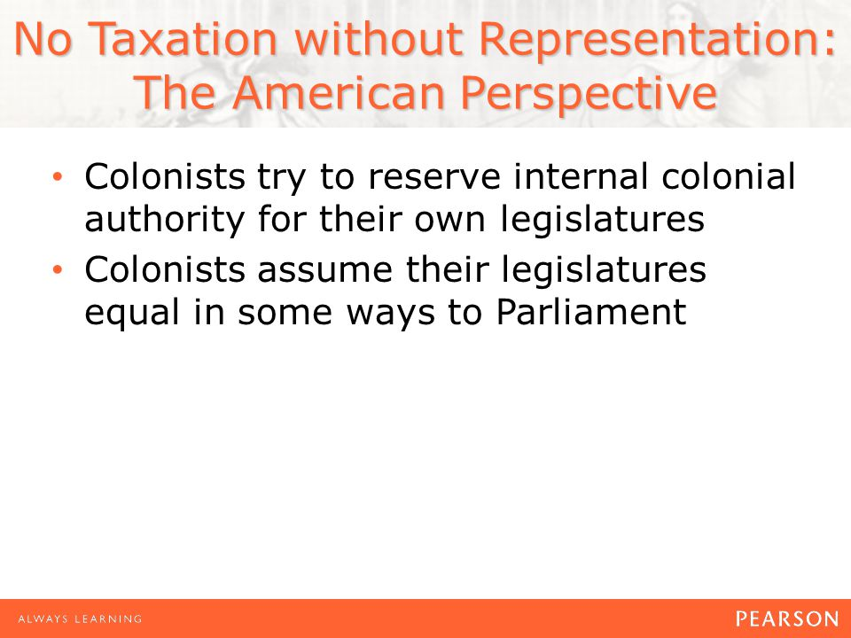 No Taxation without Representation: The American Perspective Colonists try to reserve internal colonial authority for their own legislatures Colonists assume their legislatures equal in some ways to Parliament