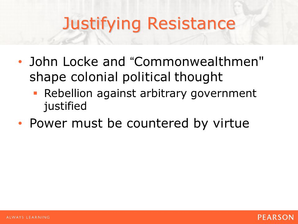 Justifying Resistance John Locke and Commonwealthmen shape colonial political thought  Rebellion against arbitrary government justified Power must be countered by virtue