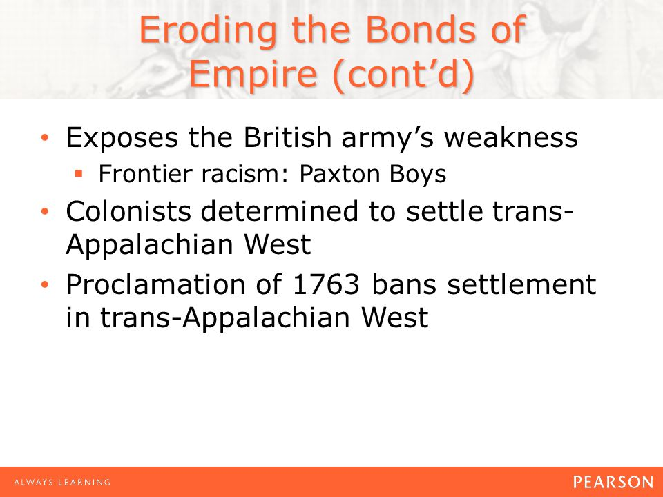 Eroding the Bonds of Empire (cont'd) Exposes the British army's weakness  Frontier racism: Paxton Boys Colonists determined to settle trans- Appalachian West Proclamation of 1763 bans settlement in trans-Appalachian West