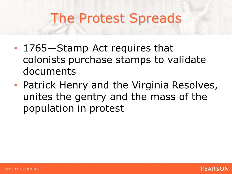 The Protest Spreads 1765—Stamp Act requires that colonists purchase stamps to validate documents Patrick Henry and the Virginia Resolves, unites the gentry and the mass of the population in protest