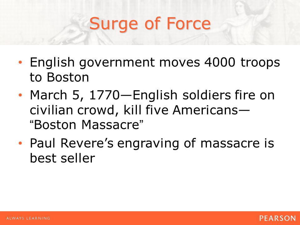 Surge of Force English government moves 4000 troops to Boston March 5, 1770—English soldiers fire on civilian crowd, kill five Americans— Boston Massacre Paul Revere's engraving of massacre is best seller