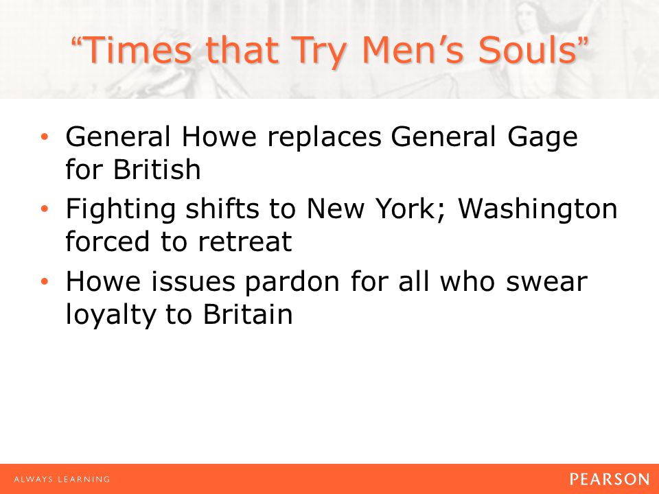 Times that Try Men's Souls General Howe replaces General Gage for British Fighting shifts to New York; Washington forced to retreat Howe issues pardon for all who swear loyalty to Britain