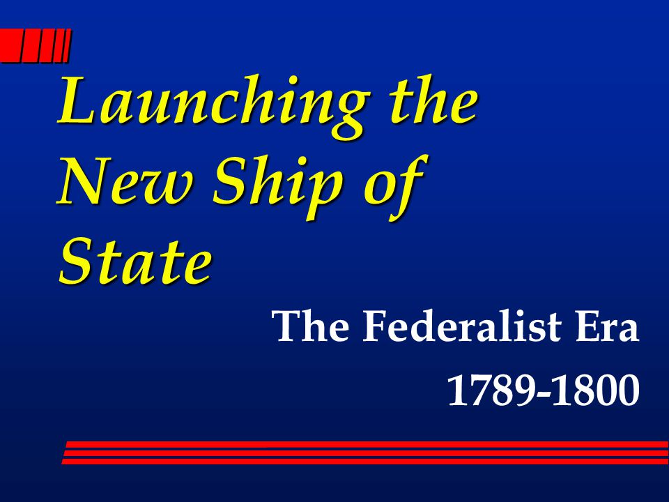 Launching the New Ship of State The Federalist Era 1789-1800