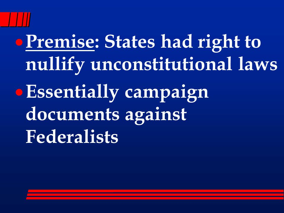  Premise: States had right to nullify unconstitutional laws  Essentially campaign documents against Federalists
