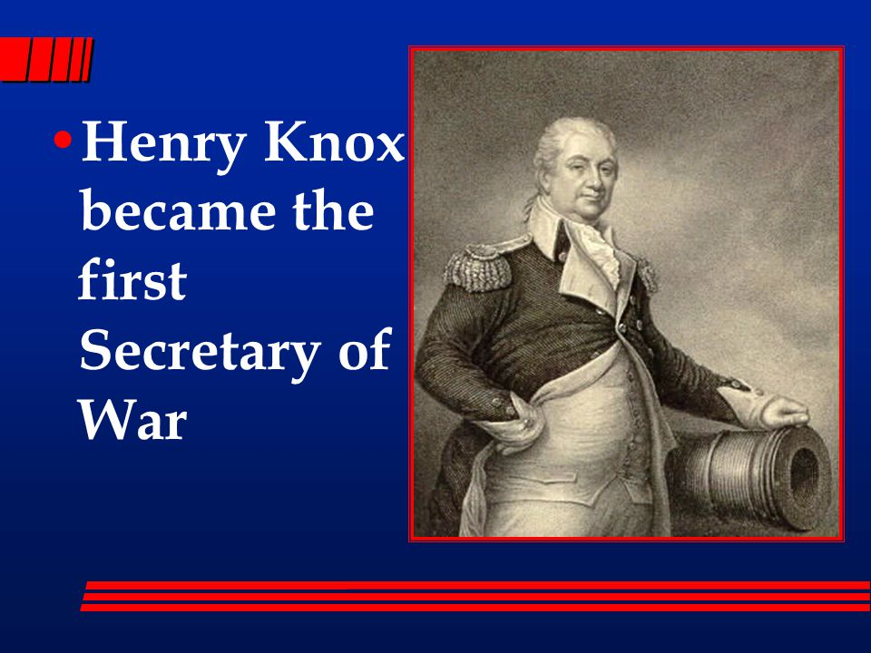 Henry Knox became the first Secretary of War