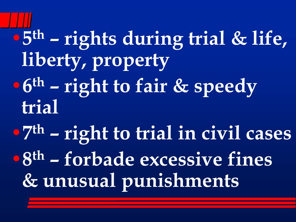 5 th – rights during trial & life, liberty, property 6 th – right to fair & speedy trial 7 th – right to trial in civil cases 8 th – forbade excessive fines & unusual punishments