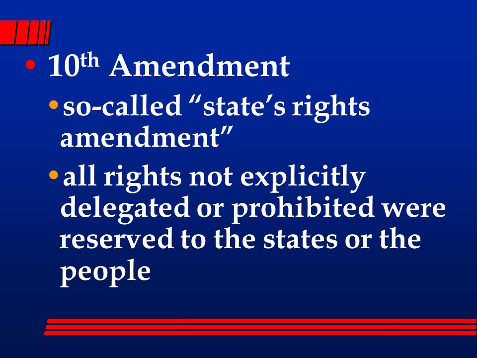 10 th Amendment so-called state's rights amendment all rights not explicitly delegated or prohibited were reserved to the states or the people