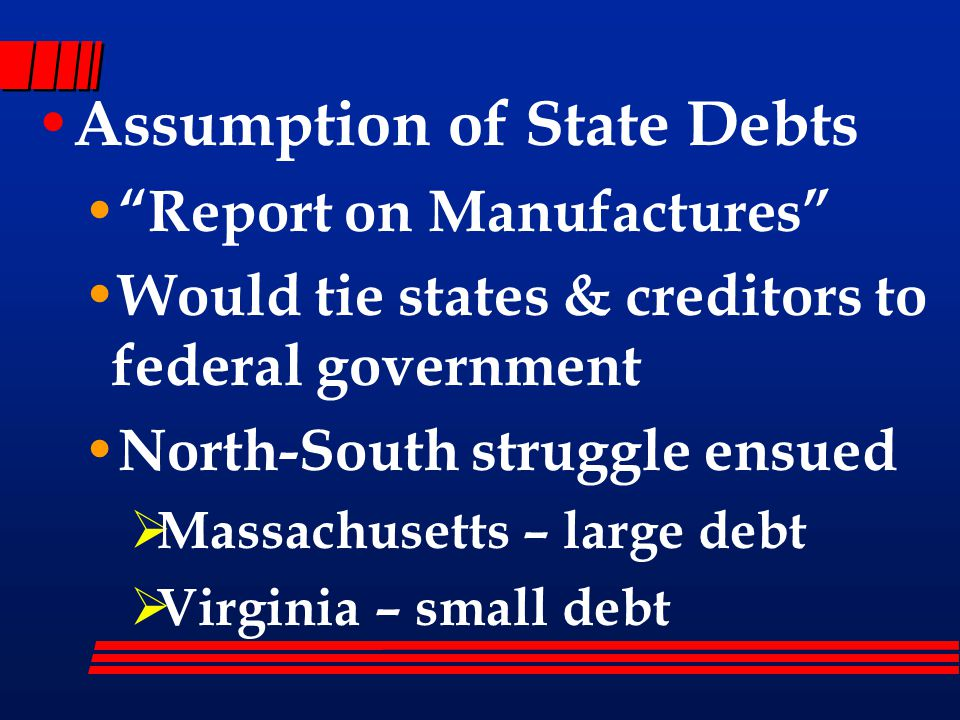 Assumption of State Debts Report on Manufactures Would tie states & creditors to federal government North-South struggle ensued  Massachusetts – large debt  Virginia – small debt