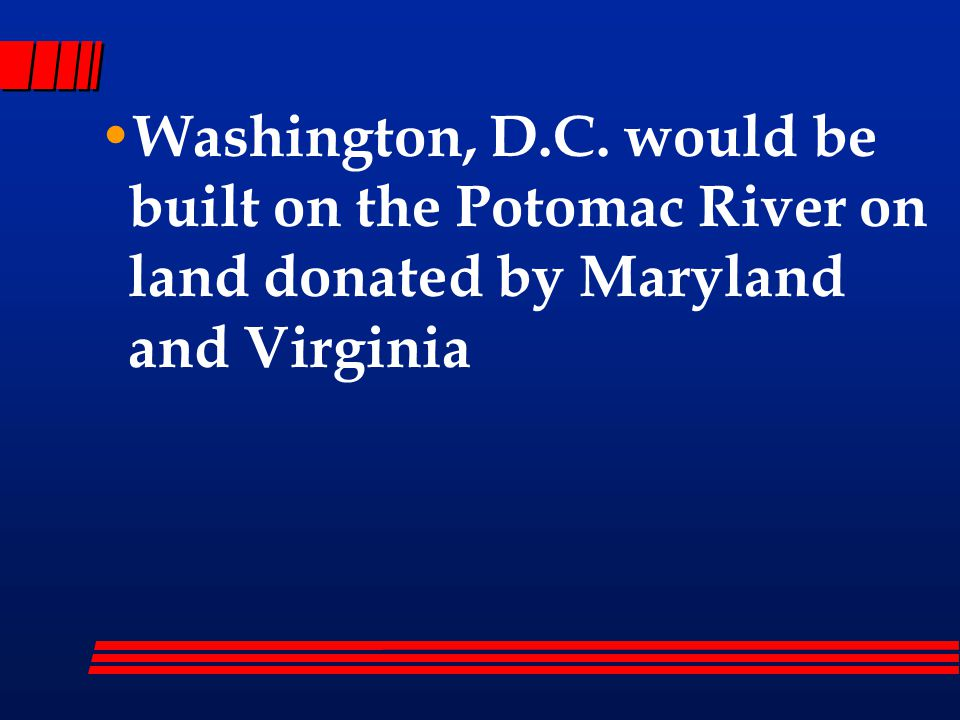 Washington, D.C. would be built on the Potomac River on land donated by Maryland and Virginia
