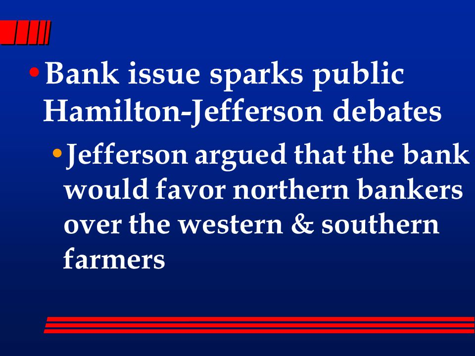Bank issue sparks public Hamilton-Jefferson debates Jefferson argued that the bank would favor northern bankers over the western & southern farmers