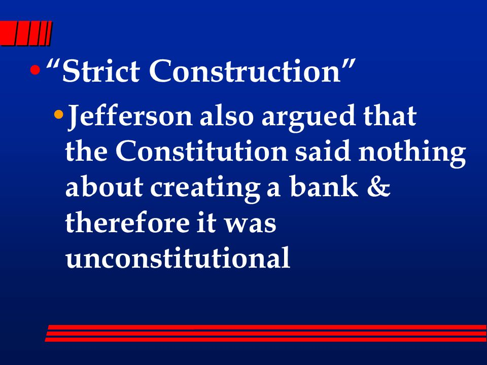 Strict Construction Jefferson also argued that the Constitution said nothing about creating a bank & therefore it was unconstitutional