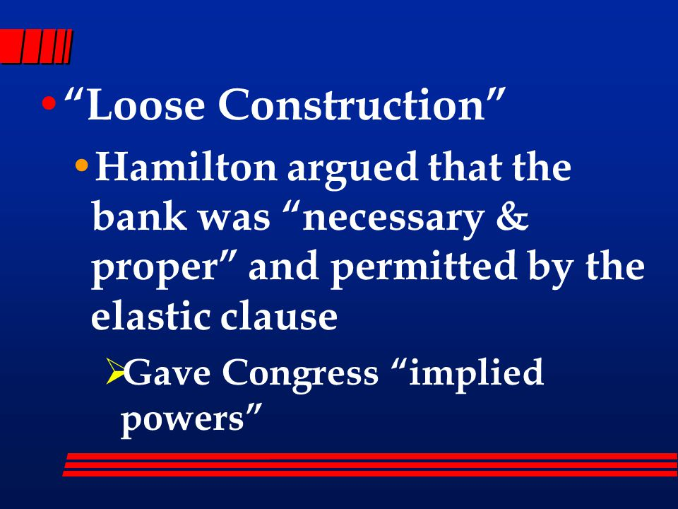 Loose Construction Hamilton argued that the bank was necessary & proper and permitted by the elastic clause  Gave Congress implied powers