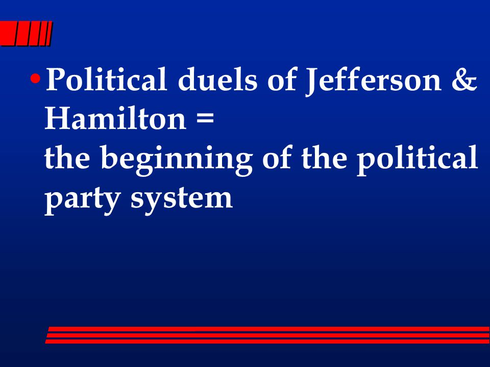 Political duels of Jefferson & Hamilton = the beginning of the political party system