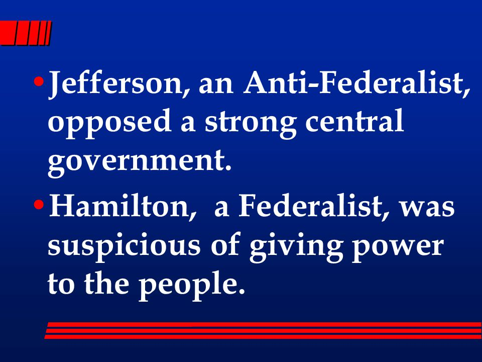 Jefferson, an Anti-Federalist, opposed a strong central government.