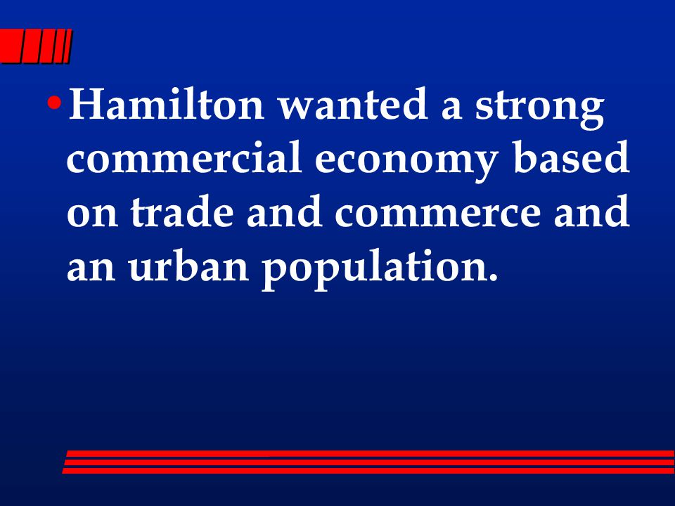 Hamilton wanted a strong commercial economy based on trade and commerce and an urban population.