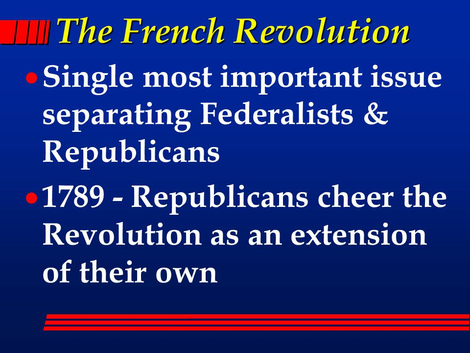 The French Revolution  Single most important issue separating Federalists & Republicans  1789 - Republicans cheer the Revolution as an extension of their own