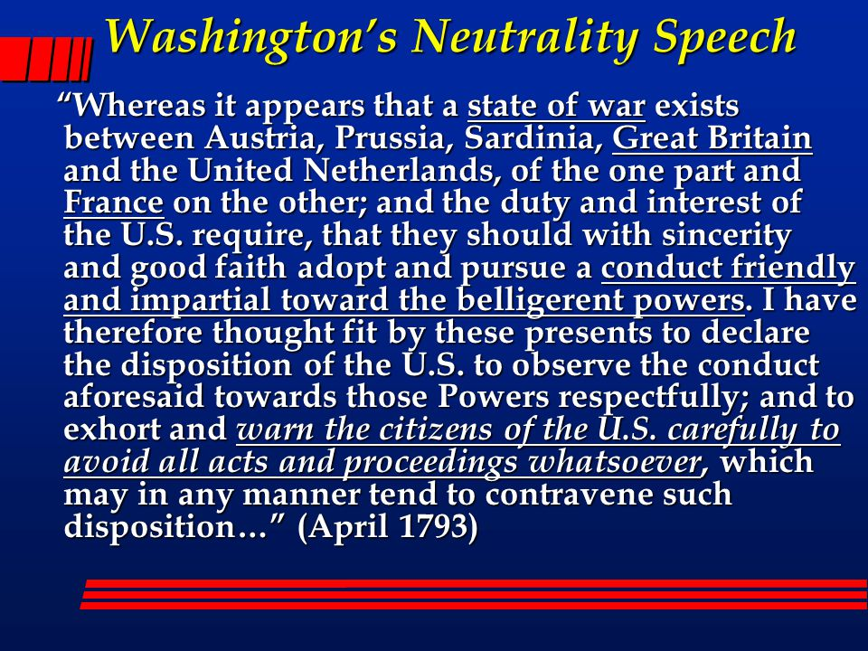Washington's Neutrality Speech Whereas it appears that a state of war exists between Austria, Prussia, Sardinia, Great Britain and the United Netherlands, of the one part and France on the other; and the duty and interest of the U.S.