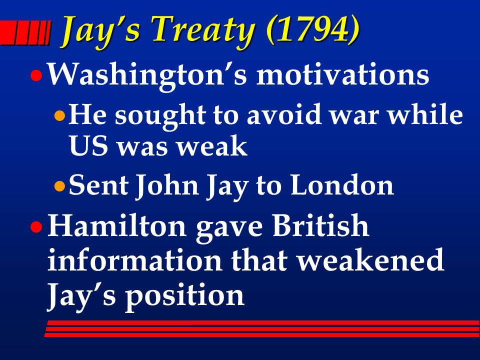 Jay's Treaty (1794)  Washington's motivations  He sought to avoid war while US was weak  Sent John Jay to London  Hamilton gave British information that weakened Jay's position