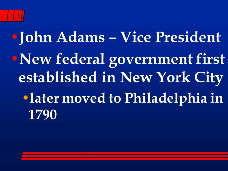 John Adams – Vice President New federal government first established in New York City later moved to Philadelphia in 1790