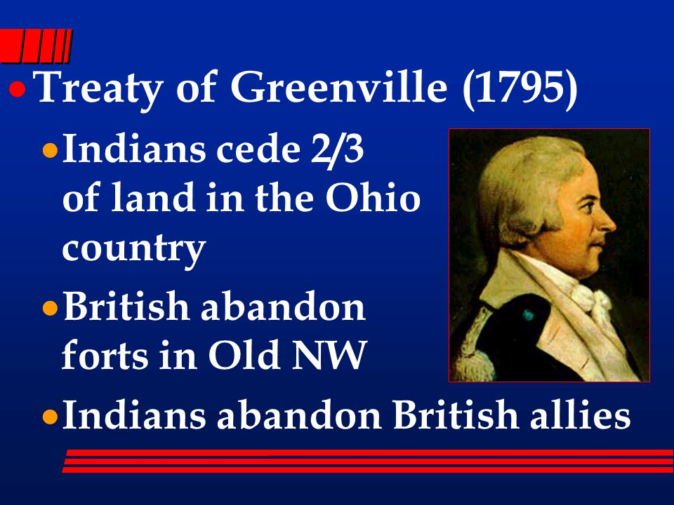  Treaty of Greenville (1795)  Indians cede 2/3 of land in the Ohio country  British abandon forts in Old NW  Indians abandon British allies