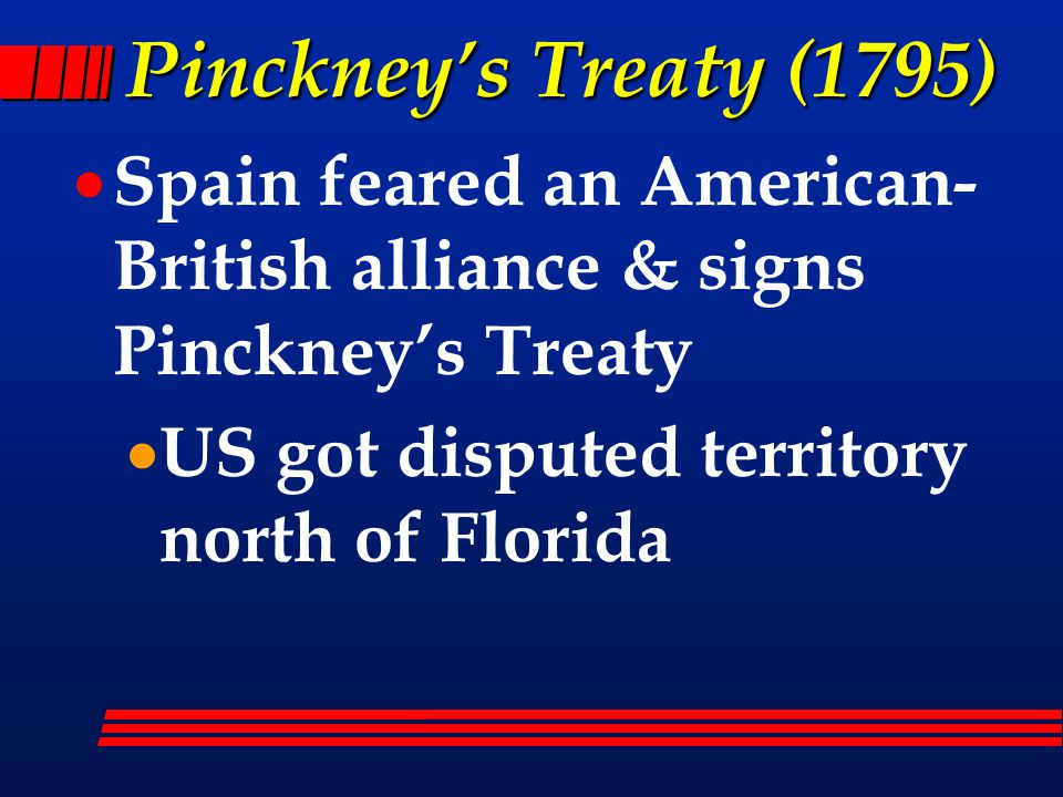 Pinckney's Treaty (1795)  Spain feared an American- British alliance & signs Pinckney's Treaty  US got disputed territory north of Florida