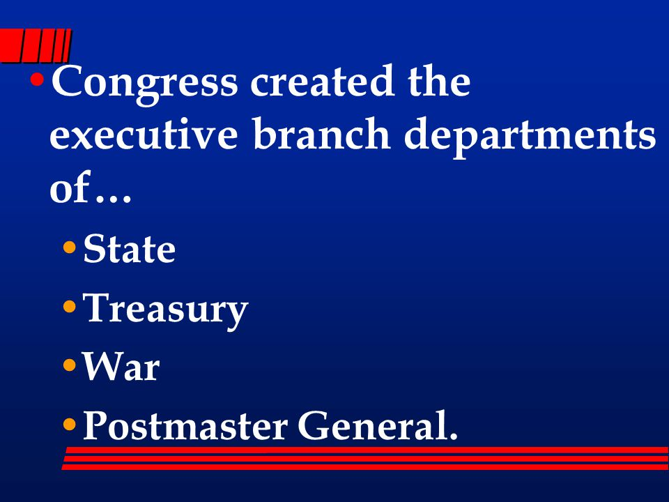 Congress created the executive branch departments of… State Treasury War Postmaster General.