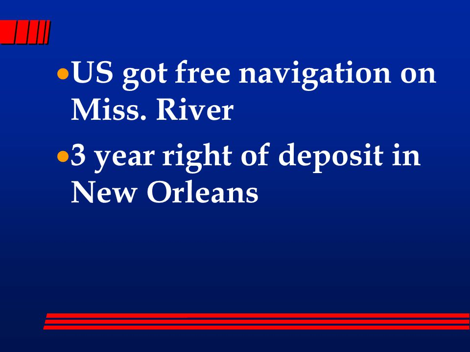  US got free navigation on Miss. River  3 year right of deposit in New Orleans