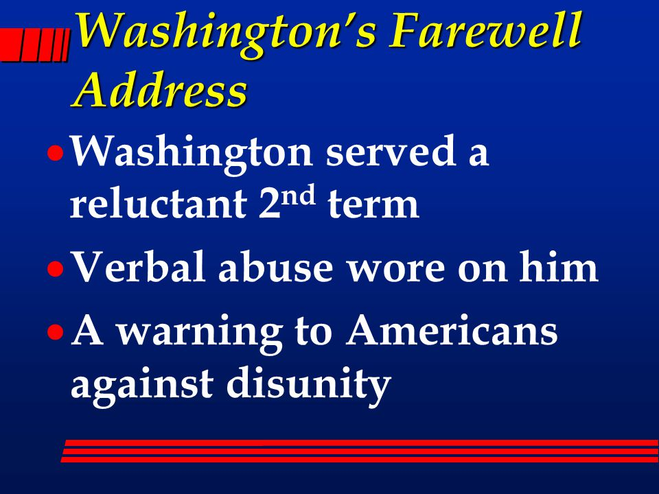 Washington's Farewell Address  Washington served a reluctant 2 nd term  Verbal abuse wore on him  A warning to Americans against disunity
