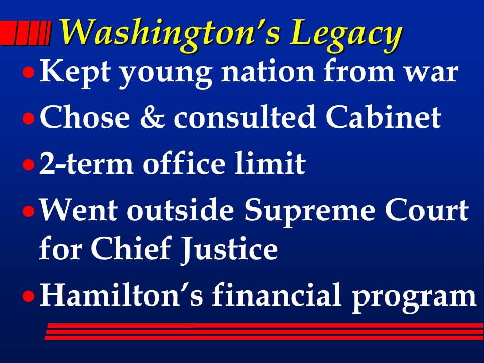 Washington's Legacy  Kept young nation from war  Chose & consulted Cabinet  2-term office limit  Went outside Supreme Court for Chief Justice  Hamilton's financial program