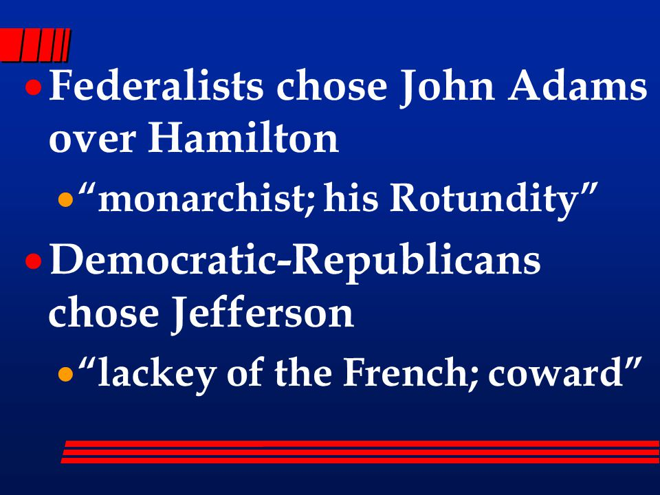  Federalists chose John Adams over Hamilton  monarchist; his Rotundity  Democratic-Republicans chose Jefferson  lackey of the French; coward