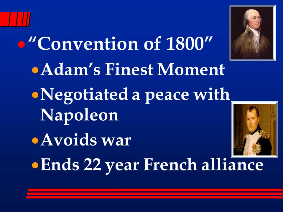  Convention of 1800  Adam's Finest Moment  Negotiated a peace with Napoleon  Avoids war  Ends 22 year French alliance